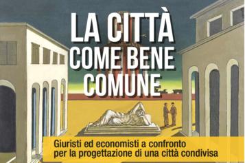 LA CITTA' COME BENE COMUNE – 16 febbraio 2017 – Giuristi ed economisti a confronto per la progettazione di una città condivisa